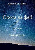 Кристина Камаева -Охота на фей. Книга первая. Ночной полет
