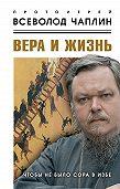 Всеволод Чаплин - Вера и жизнь