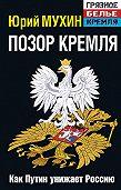 Юрий Мухин - Позор Кремля. Как Путин унижает Россию