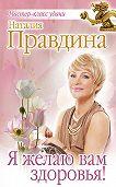 Наталия Правдина -Я желаю вам здоровья!