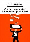 Алексей Номейн -Секреты онлайн-бизнеса и профессий