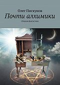 Олег Пискунов -Почти алхимики