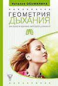 Наталия Борисовна Осьминина -Геометрия дыхания. Как обрести здоровье, молодость и красоту