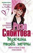 Роза Сябитова -Мужчина твоей мечты. Найти и быть с ним счастливой. Советы первой свахи России