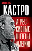 Фидель Кастро -Агрессивные Штаты Америки (сборник)