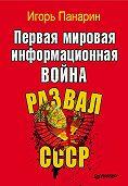 Игорь Панарин - Первая мировая информационная война. Развал СССР