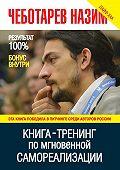 Назим Чеботарев - Книга-тренинг по мгновенной самореализации
