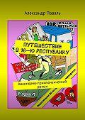 Александр Паваль - Путешествие в16-ю республику. Авантюрно-приключенческий роман