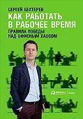 Сергей Бехтерев -Как работать в рабочее время: Правила победы над офисным хаосом