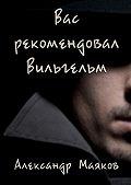 Александр Маяков -Вас рекомендовал Вильгельм