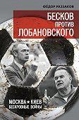 Федор Раззаков -Бесков против Лобановского. Москва – Киев. Бескровные войны