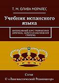Т. Олива Моралес -Учебник испанского языка. Интенсивный курс грамматики (времена, залоги инаклонения глагола)