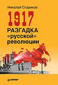 Николай Стариков - 1917. Разгадка «русской» революции