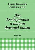 Виктор Хорошулин -Дух Альбертины итайна древней книги. Трилогия