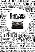 Коллектив авторов -Как мы пишем. Писатели о литературе, о времени, о себе