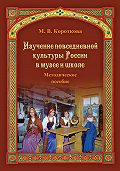 Марина Владимировна Короткова -Изучение повседневной культуры России в музее и школе