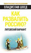 Владислав Швед -Как развалить Россию? Литовский вариант