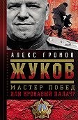 Алекс Громов - Жуков. Мастер побед или кровавый палач?
