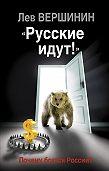 Лев Вершинин - «Русские идут!» Почему боятся России?