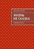 Светлана Резанова -Жизнь несказка