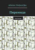 Ирина Грибанова -Пирамида. Рассказы