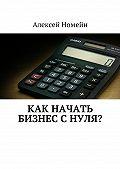 Алексей Номейн -Как начать бизнес снуля?