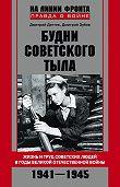 Дмитрий Дёгтев -Будни советского тыла. Жизнь и труд советских людей в годы Великой Отечественной Войны. 1941–1945