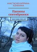 Анастасия Киприна-Коняхина -Папины сентябринки. Мне снова пятьлет