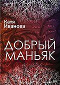 Катя Иванова -Добрый маньяк (сборник)
