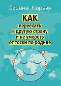 Оксана Корзун -Как переехать в другую страну и не умереть от тоски по родине
