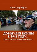 Владимир Герун -Дорогами войны в1941году… Начало войны иПобеды ввойне…