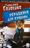Татьяна Казакова -Украшение для женщины