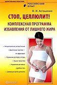 Олег Асташенко -Стоп, целлюлит! Комплексная программа избавления от лишнего жира