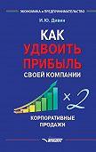 Игорь Дивин -Как удвоить прибыль своей компании. Корпоративные продажи