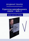 Владимир Токарев -Стратегия краудфандинга книги – вып. 1. Серия «Как стать профи»