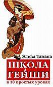 Элиза Танака - Школа гейши в 10 простых уроках