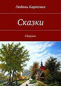 Любовь Карпенко - Сказки. Сборник