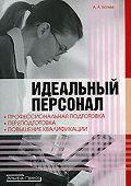 Андрей Батяев - Идеальный персонал – профессиональная подготовка, переподготовка, повышение квалификации персонала