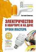 Е. В. Симонов -Электричество в квартире и на даче. Уроки мастера