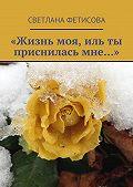 Светлана Фетисова -«Жизнь моя, иль ты присниласьмне…»
