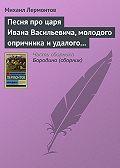 Михаил Лермонтов - Песня про царя Ивана Васильевича, молодого опричника и удалого купца Калашникова