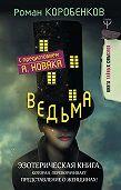 Роман Коробенков -Ведьма. Эзотерическая книга, которая переворачивает представление о женщинах!