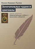 Михаил Иванович Пыляев -Замечательные чудаки и оригиналы