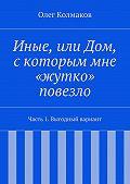 Олег Колмаков - Иные, или Дом, скоторым мне «жутко» повезло