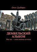 Олег Дыбцин - Дембельский альбом. Вот он – снов войны клочок