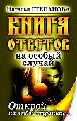 Наталья Ивановна Степанова -Книга ответов на особый случай. Открой на любой странице
