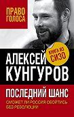 Алексей Кунгуров -Последний шанс. Сможет ли Россия обойтись без революции