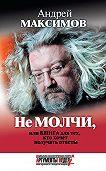 Андрей Максимов -Не молчи, или Книга для тех, кто хочет получать ответы
