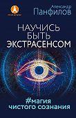 Александр Панфилов -Научись быть экстрасенсом. #Магия чистого сознания