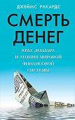 Джеймс Рикардс -Смерть денег. Крах доллара и агония мировой финансовой системы